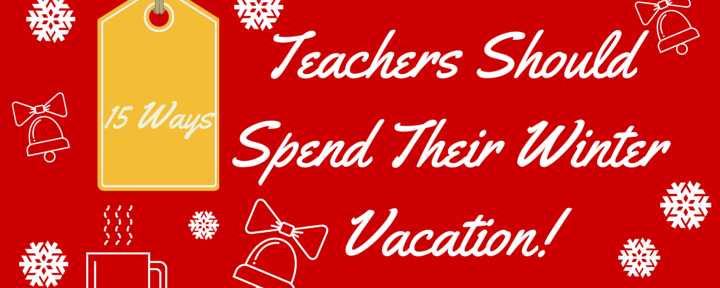 15 Ways Teachers Should Spend Winter Vacation