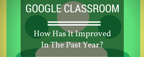 How Has Google Classroom Improved In The Past Year?