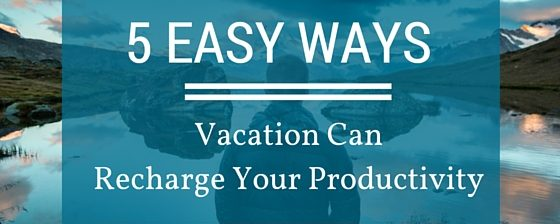 5 Easy Ways Vacation Can Recharge Your Productivity