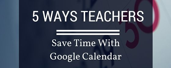5 Ways Teachers Can Save Time With Google Calendar