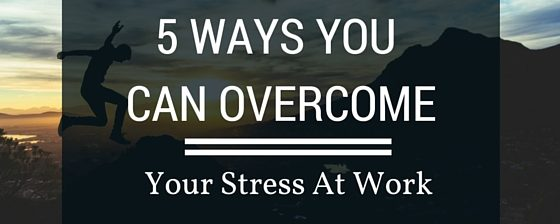 5 Ways You Can Overcome Your Stress At Work