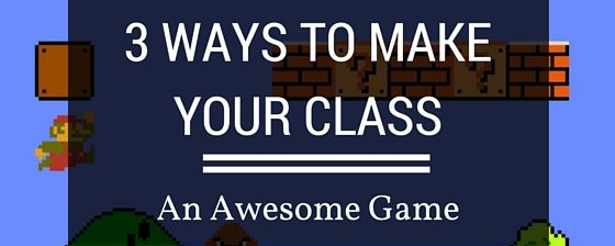 3 Ways To Make Your Class An Awesome Game