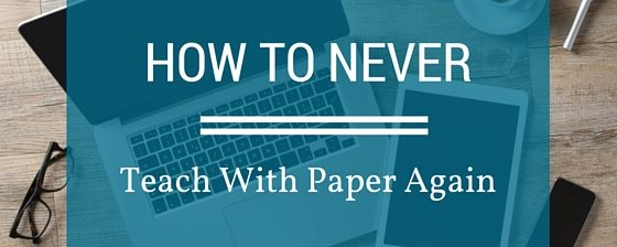 How To Never Teach With Paper Again