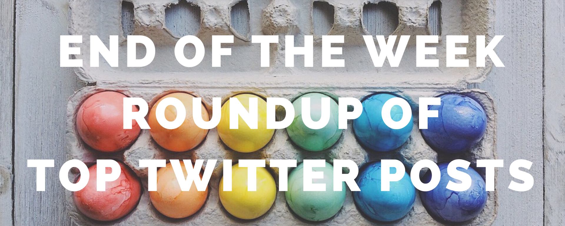 End of the Week Roundup of Top Twitter Posts