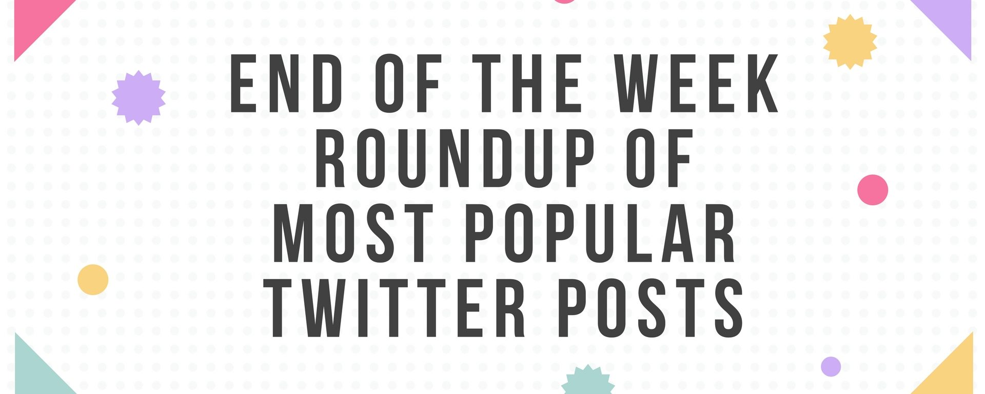 End of the Week Roundup of Most Popular Twitter Posts